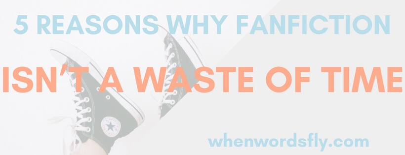 5 Reasons Why Fanfiction Is NOT A Waste Of Time (+ Never