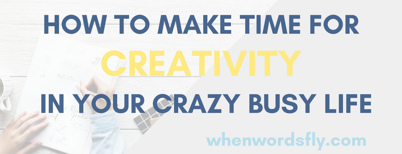 How To Make Time For CREATIVITY In Your Crazy Busy Life