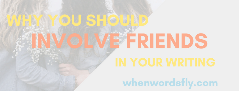Why It's Important To Involve FRIENDS In Your Writing