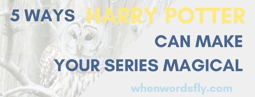 5 Ways HARRY POTTER Can Make Your Series Magical