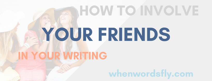 How To Include Your Friends In Your WRITING LIFE