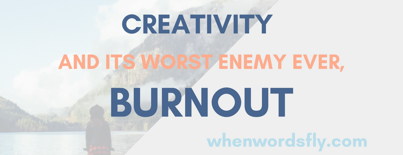 Creativity & Its Worst Enemy Ever, Burnout (Also: I'm On Hiatus)