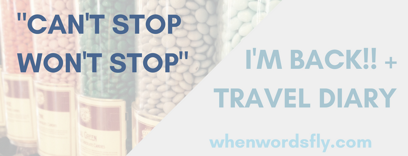 Can't Stop Won't Stop (I'm Back!! + Photo Travel Diary)